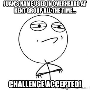 Challenge Accepted HD 1 - Juan's Name used in overheard at kent group all the time... Challenge accepted!