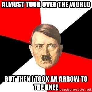 Advice Hitler - Almost took over the world but then I took an arrow to the knee