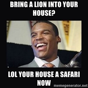 Cam Newton - bring a lion into your house? Lol your house a safari now