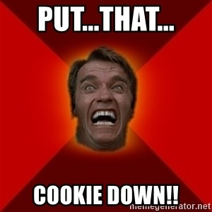 Angry Arnold - put...that... cookie down!!