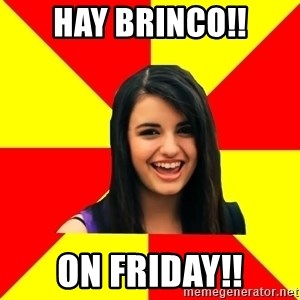 Rebecca Black Meme - HAY BRINCO!! ON FRIDAY!!