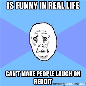 Okay Guy - is funny in real life Can't make people laugh on reddit