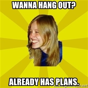Trologirl - Wanna hang out? Already has plans.