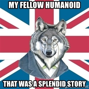 Sir Courage Wolf Esquire - My fellow humanoid that was a splendid story
