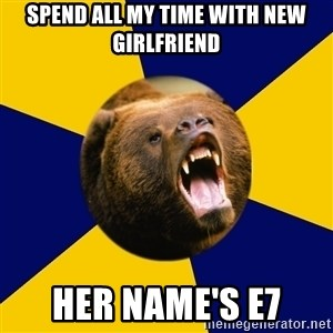 Berkeley Student Bear - SPEND ALL MY TIME WITH NEW GIRLFRIEND HER NAME'S E7
