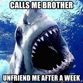 sharkdickman - CALLS ME BROTHER Unfriend me after a week