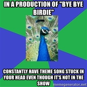 """Performing Arts Peacock - In a production of """"bye bye birdie"""" constantly have theme song stuck in your head even though it's not in the show"""