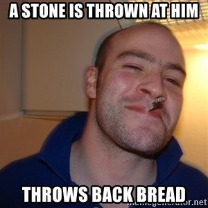 Good Guy Greg - a stone is thrown at him throws back bread