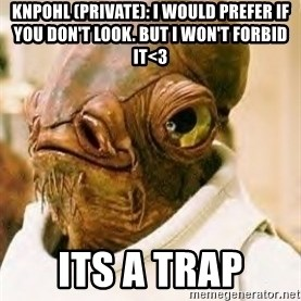 Its A Trap - KNPOHL (PRIVATE): I WOULD PREFER IF YOU DON'T LOOK. BUT I WON'T FORBID IT<3 Its a Trap