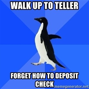 Socially Awkward Penguin - Walk up to teller Forget how to deposit check