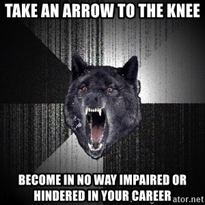 Insanity Wolf - take an arrow to the knee become in no way impaired or hindered in your career