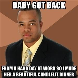 Successful Black Man - Baby got back from a hard day at work so i made her a beautiful candlelit dinner