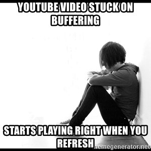 First World Problems - youtube video stuck on buffering starts playing right when you refresh