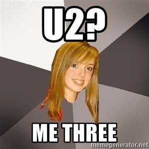 Musically Oblivious 8th Grader - u2? me three