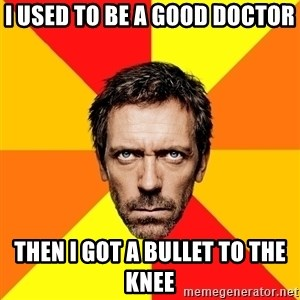 Diagnostic House - I used to be a good doctor Then I got a bullet to the knee