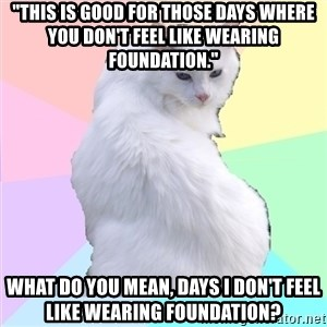 """Beauty Addict Kitty - """"This is good for those days where you don't feel like wearing foundation.""""  What do you mean, days I don't feel like wearing foundation?"""