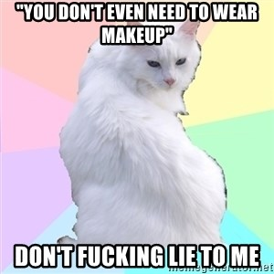 """Beauty Addict Kitty - """"You don't even need to wear makeup"""" Don't fucking lie to me"""