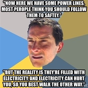 "Bear Grylls - ""now here we have some power lines, most perople think you should follow them to saftey."" ""but the reality is they're filled with electricity, and electricity can hurt you, so you best walk the other way."""