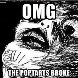 Gasp - omg THE POPTARTS BROKE