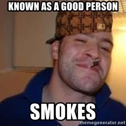 Scumbag Greg - known as a good person smokes