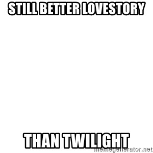 Blank Meme - Still better lovestory Than twilight