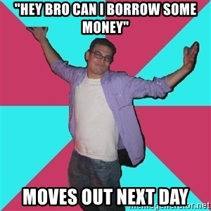 "Douchebag Roommate - ""hey bro can i borrow some money"" moves out next day"