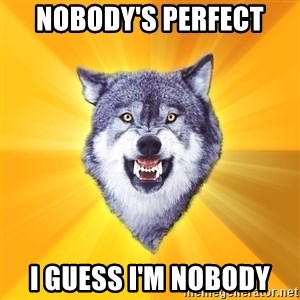 Courage Wolf - Nobody's perfect i guess i'm nobody