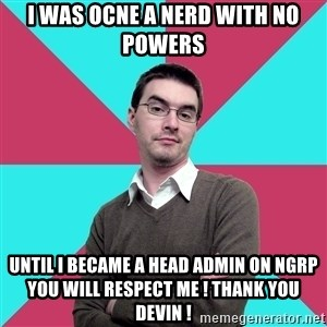 Privilege Denying Dude - I WAS OCNE A NERD WITH NO POWERS Until i became a head admin on ngrp you will respect me ! thank you devin !