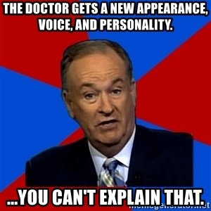 Bill O'Reilly Proves God - The Doctor gets a new appearance, voice, and personality. ...You can't explain that.