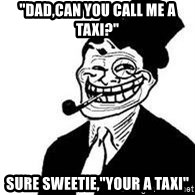 "trolldad - ""Dad,can you call me a taxi?"" Sure sweetie,""your a taxi"""