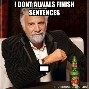 The Most Interesting Man In The World - I DONT ALWALS FINISH SENTENCES -
