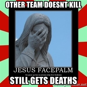 Jesus Facepalm - Other team doesnt kill sTILL GETS DEATHS