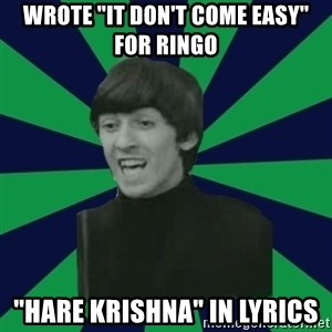 "Bitchy George - Wrote ""it don't come easy"" for ringo ""hare krishna"" in lyrics"