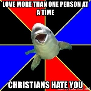 Polyamorous Porpoise - Love more than one person at a time Christians hate you