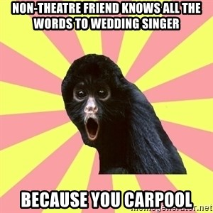 Musical Theatre Monkey - non-theatre friend knows all the words to wedding singer because you carpool