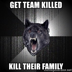 Insanity Wolf - get team killed kill their family