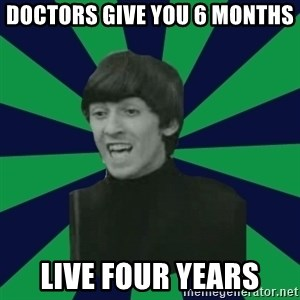 Bitchy George - doctors give you 6 months live four years