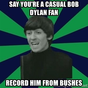 Bitchy George - Say you're a casual bob dylan fan record him from bushes