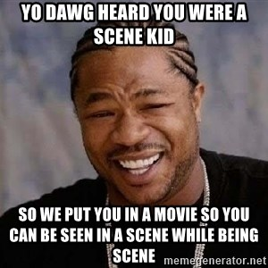Yo Dawg - Yo dawg heard you were a scene kid so we put you in a movie so you can be seen in a scene while being scene