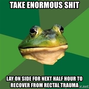 Foul Bachelor Frog - take enormous shit lay on side for next half hour to recover from rectal trauma