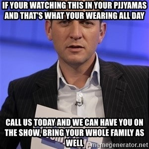 Jeremy Kyle - if your watching this in your pjjyamas and that's what your wearing all day call us today and we can have you on the show, bring your whole family as well