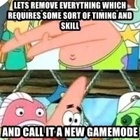 patrick star - lets remove everything which requires some sort of timing and skill and call it a new gamemode