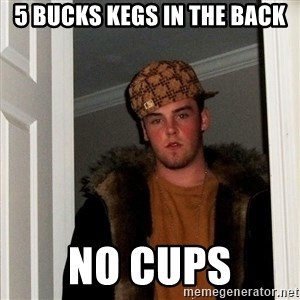 Scumbag Steve - 5 bucks Kegs in the back No cups