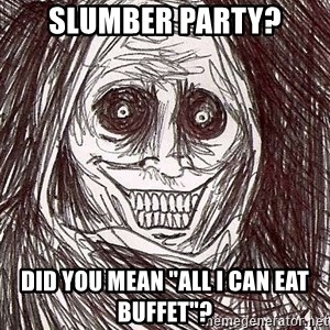 "Horrifying House Guest - Slumber party? did you mean ""All I can eat buffet""?"