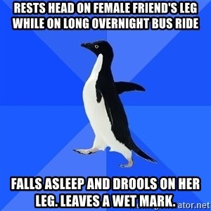 Socially Awkward Penguin - rests head on female friend's leg while on long overnight bus ride FALLS ASLEEP AND DROOLS ON HER LEG. LEAVES A WET MARK.