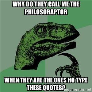 Philosoraptor - Why DO they call me the Philosoraptor  when they are the ones ho type these quotes?