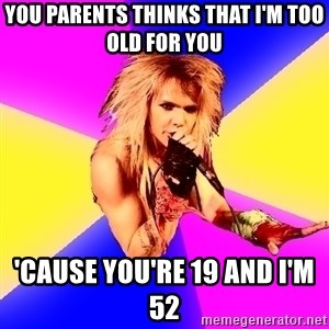 Glam Rocker - you parents thinks that I'm too old for you  'CAUSE YOU'RE 19 AND I'M 52