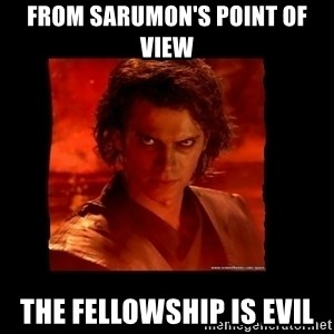 Perspective Analyst Anakin - From sarumon's point of view the fellowship is evil