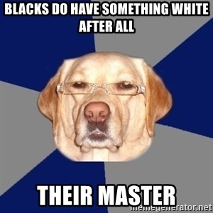Racist Dog - Blacks do have something white after all Their master