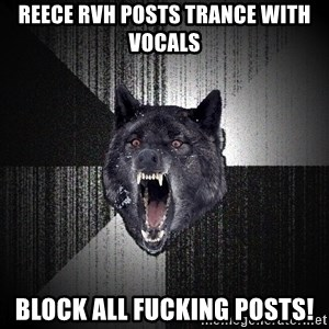 Insanity Wolf - REECE RVH POSTS TRANCE WITH VOCALS BLOCK ALL FUCKING POSTS!